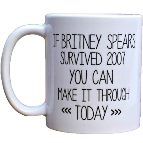 Coffee Mug, If Britney Spears Survived 2007 You Can Make It Through Today,  Celebrity Mug, Gag Gift, Funny Mug, Ceramic Mug (Color: White)