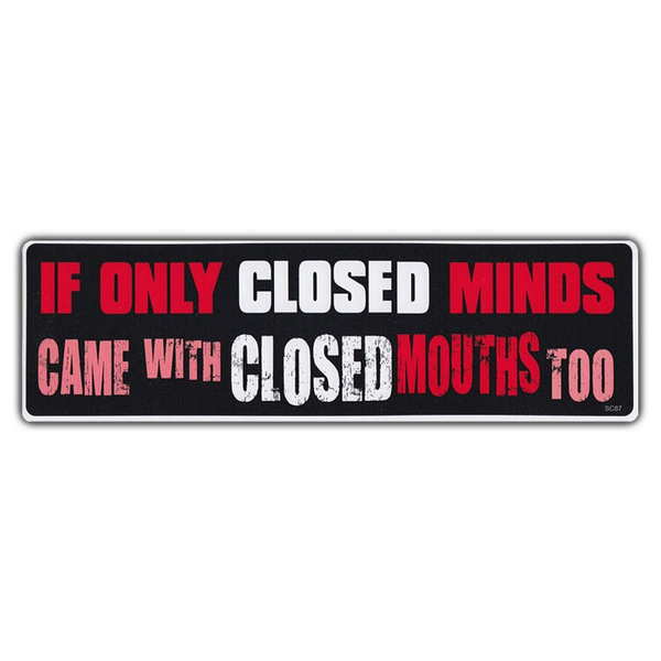 Opinion Bumper Stickers If Only Closed Minds Came With Closed Mouths Too