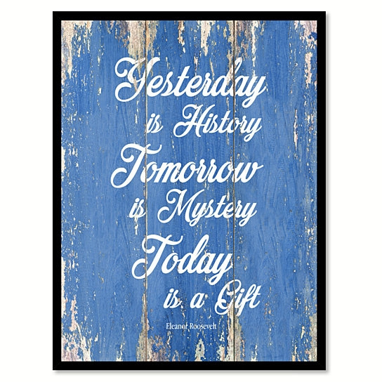 Wish Yesterday Is History Tomorrow Is Mystery Today Is A Gift