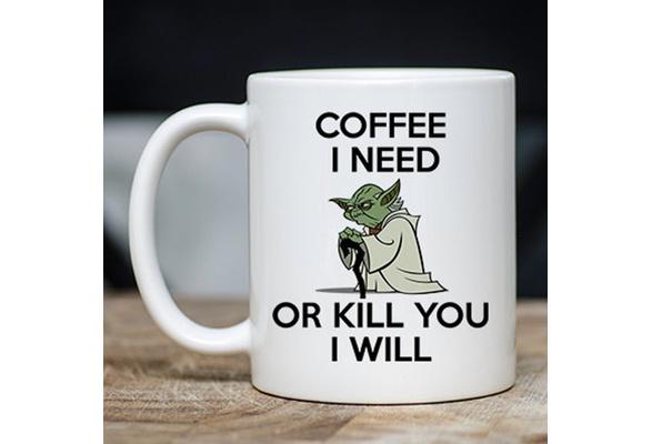 Coffee I Need Or Kill You I Will Yoda Coffee Mug Funny gift Black Coffee